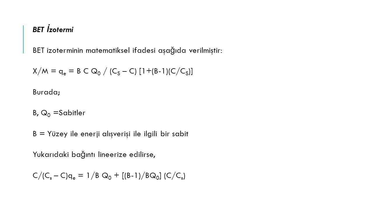 BET İzotermi BET izoterminin matematiksel ifadesi aşağıda verilmiştir: X/M = qe = B C Q0 / (CS – C) [1+(B-1)(C/CS)] Burada; B, Q0 =Sabitler B = Yüzey ile enerji alışverişi ile ilgili bir sabit Yukarıdaki bağıntı lineerize edilirse, C/(Cs – C)qe = 1/B Q0 + [(B-1)/BQ0] (C/Cs)